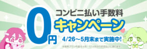 【期間限定!5/31まで】コンビニ払い手数料0円キャンペーン実施中!
