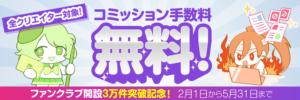 【5/31まで】コミッション手数料無料キャンペーン実施中!【ファンクラブ開設3万件突破記念】