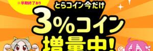 【※早期終了あり】とらコイン今だけ3%コイン増量中!【11月末まで】