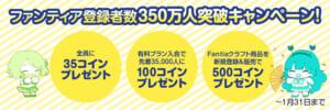 ファンティアユーザー数350万人突破キャンペーン!全員に35コインプレゼント&有料プラン入会で先着3万5千人に100コインプレゼント!他