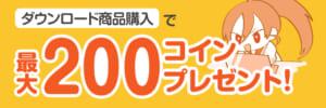 【キャンペーン情報】「ダウンロード商品購入」で最大200コインプレゼント!