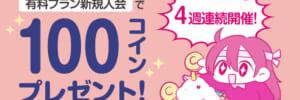 【キャンペーン情報】最大400コイン獲得のチャンス!有料プラン入会で100コインプレゼント 4週連続開催!