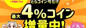 とらコイン今だけ 最大4%コイン増量中!
