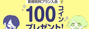 【キャンペーン情報】有料プラン入会で100コインプレゼント!