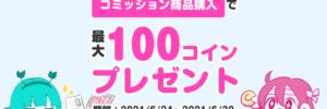 【キャンペーン情報】「コミッション商品購入」で最大100コインプレゼント!
