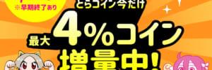 とらコイン 最大4%コイン増量中!【終了しました】