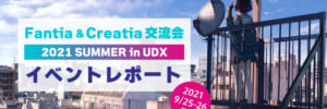 【イベントレポート】「Fantia&Creatia 交流会2021 SUMMER in UDX」